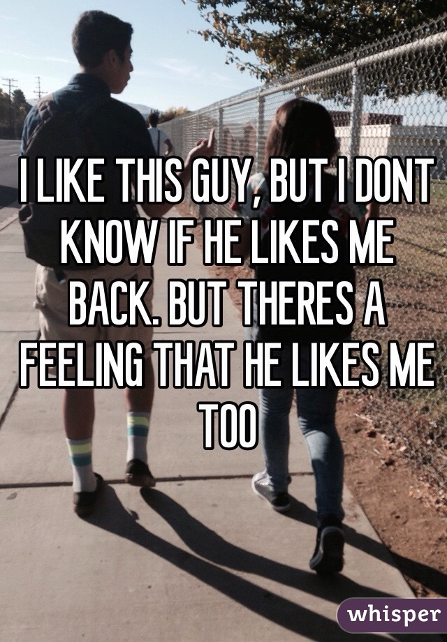 I LIKE THIS GUY, BUT I DONT KNOW IF HE LIKES ME  BACK. BUT THERES A FEELING THAT HE LIKES ME TOO