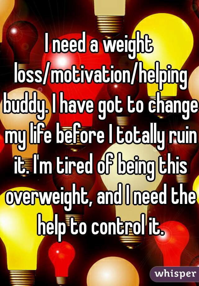 I need a weight loss/motivation/helping buddy. I have got to change my life before I totally ruin it. I'm tired of being this overweight, and I need the help to control it.