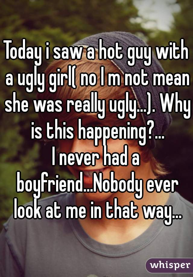 Today i saw a hot guy with a ugly girl( no I m not mean she was really ugly...). Why is this happening?... I never had a boyfriend...Nobody ever look at me in that way...