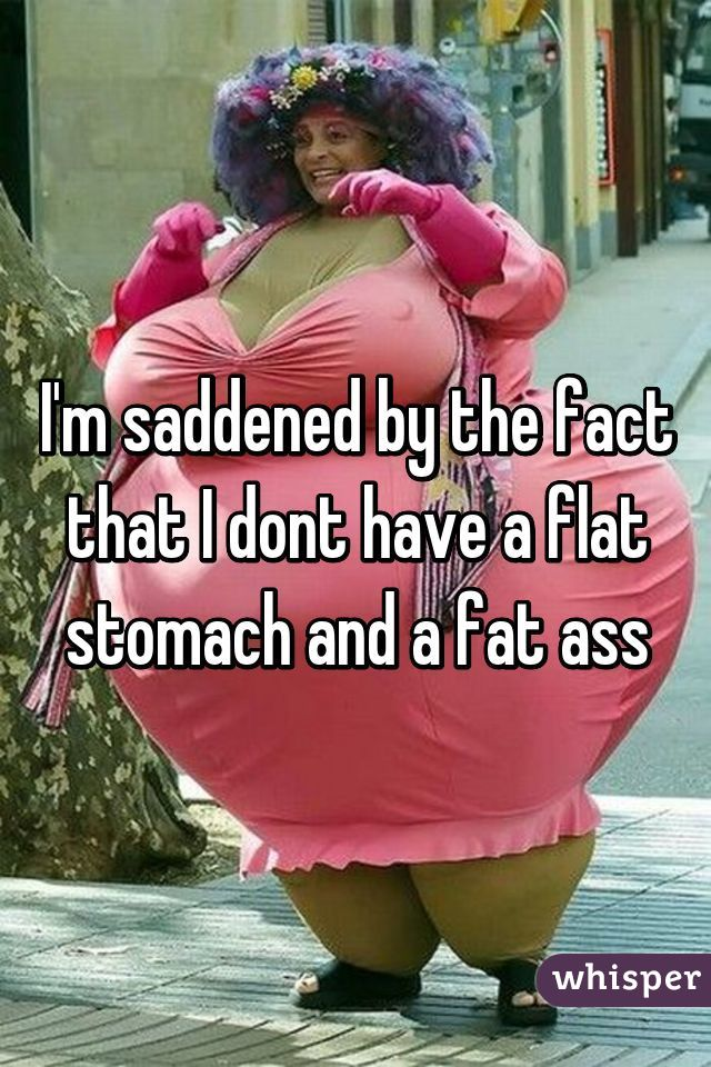 I'm saddened by the fact that I dont have a flat stomach and a fat ass