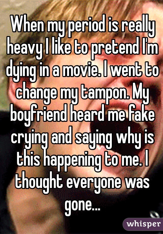 When my period is really heavy I like to pretend I'm dying in a movie. I went to change my tampon. My boyfriend heard me fake crying and saying why is this happening to me. I thought everyone was gone...