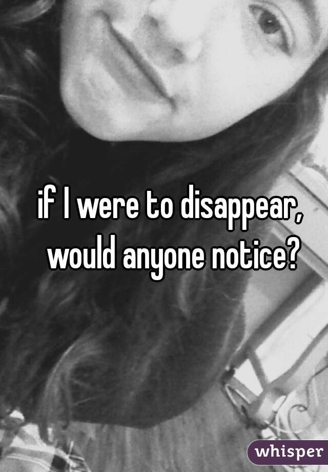 if I were to disappear, would anyone notice?