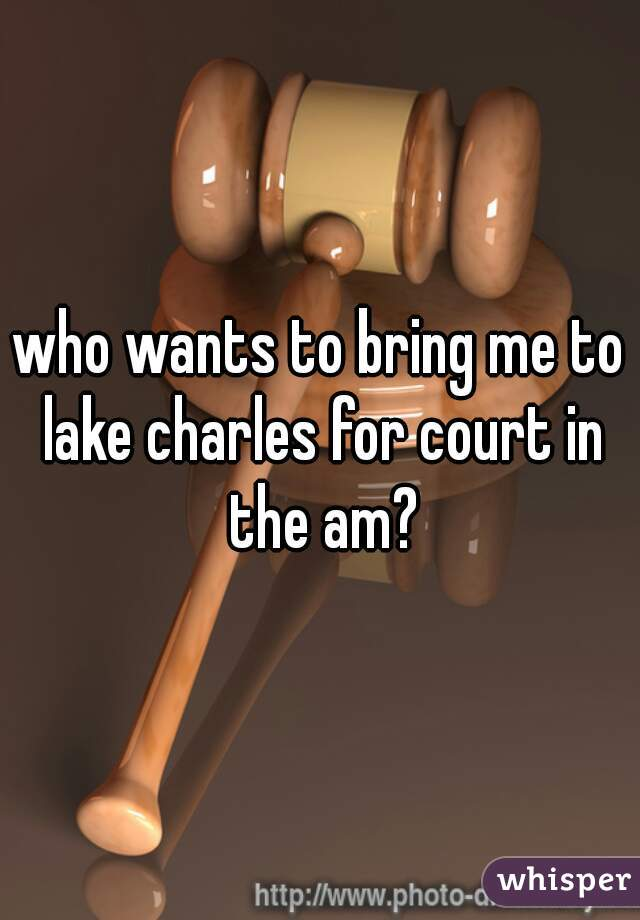 who wants to bring me to lake charles for court in the am?