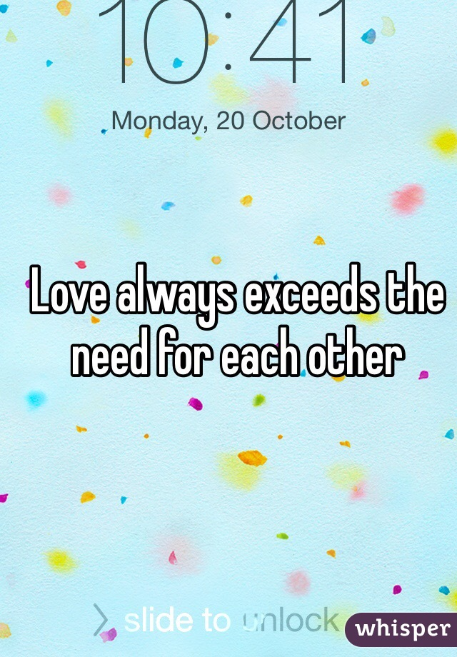 Love always exceeds the need for each other
