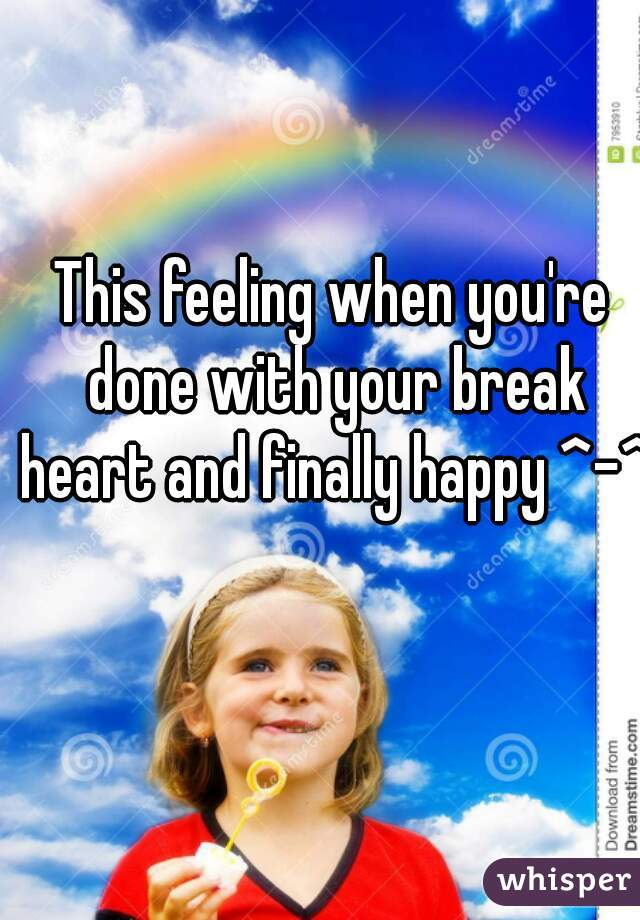 This feeling when you're done with your break heart and finally happy ^-^