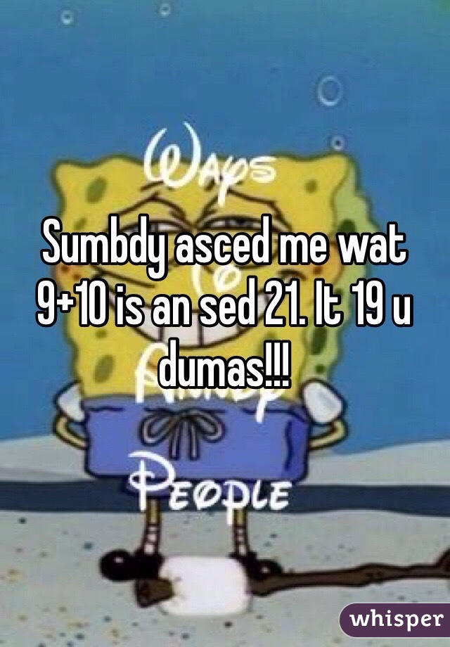 Sumbdy asced me wat 9+10 is an sed 21. It 19 u dumas!!!