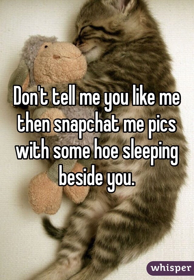 Don't tell me you like me then snapchat me pics with some hoe sleeping beside you.