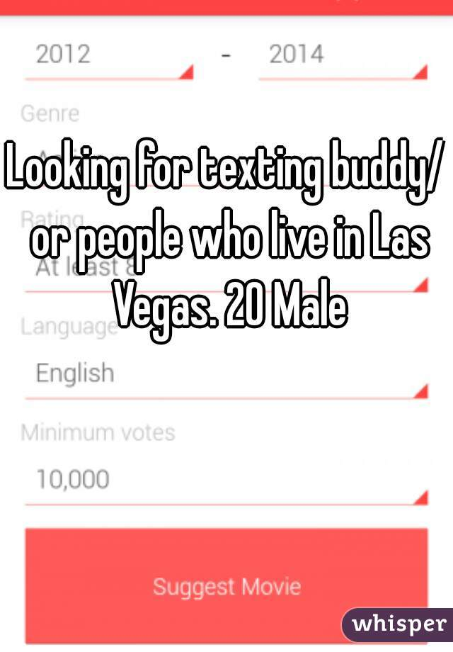 Looking for texting buddy/ or people who live in Las Vegas. 20 Male