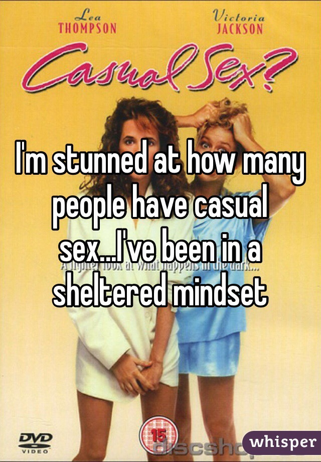 I'm stunned at how many people have casual sex...I've been in a sheltered mindset
