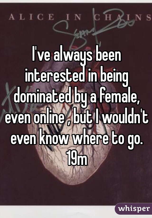 I've always been interested in being dominated by a female, even online , but I wouldn't even know where to go. 19m