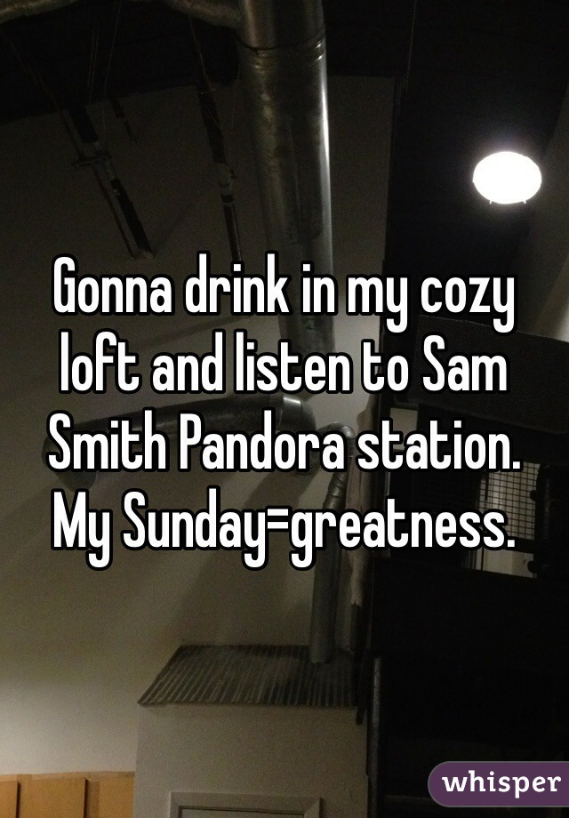 Gonna drink in my cozy loft and listen to Sam Smith Pandora station.  My Sunday=greatness.