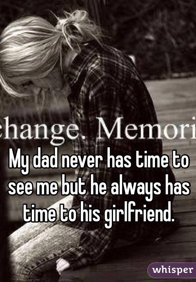 My dad never has time to see me but he always has time to his girlfriend.