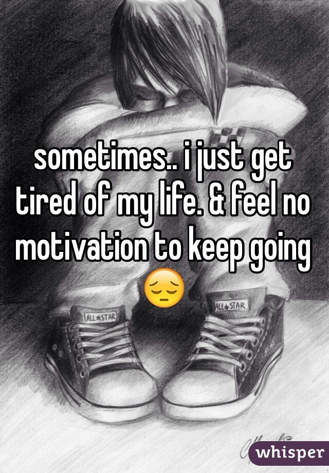 sometimes.. i just get tired of my life. & feel no motivation to keep going 😔