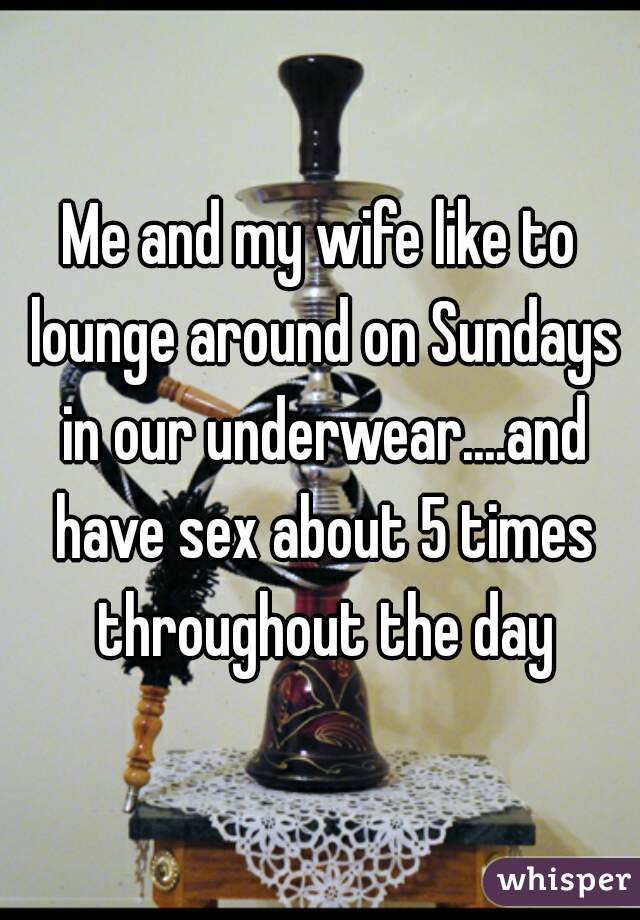 Me and my wife like to lounge around on Sundays in our underwear....and have sex about 5 times throughout the day