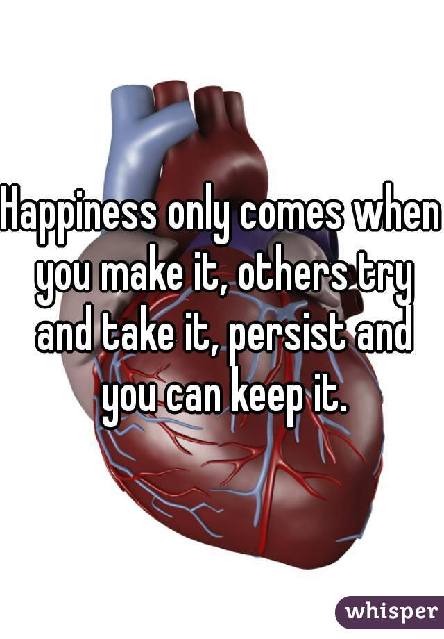 Happiness only comes when you make it, others try and take it, persist and you can keep it.