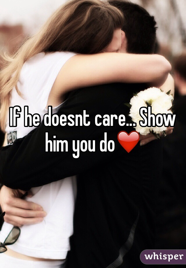 If he doesnt care... Show him you do❤️
