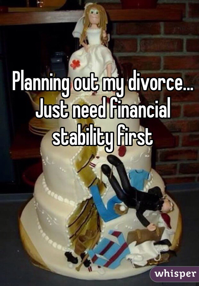 Planning out my divorce... Just need financial stability first