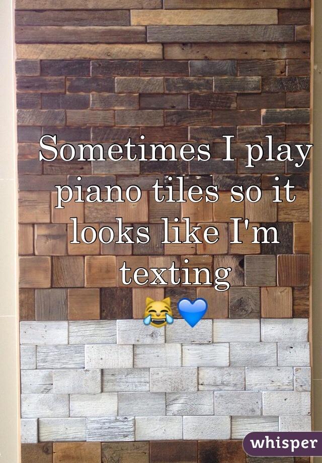 Sometimes I play piano tiles so it looks like I'm texting  😹💙