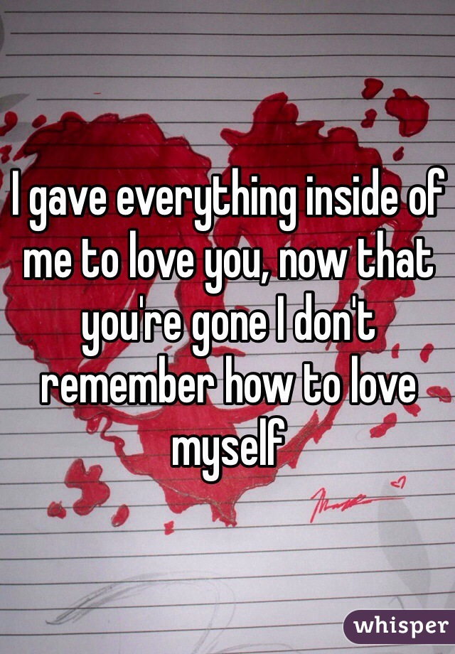 I gave everything inside of me to love you, now that you're gone I don't remember how to love myself