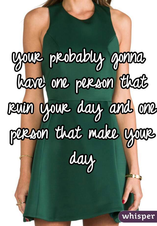 your probably gonna have one person that ruin your day and one person that make your day