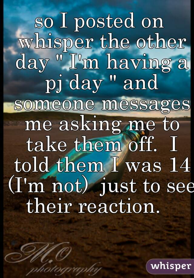 "so I posted on whisper the other day "" I'm having a pj day "" and someone messages me asking me to take them off.  I told them I was 14 (I'm not)  just to see their reaction."