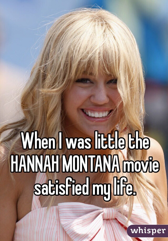 When I was little the HANNAH MONTANA movie satisfied my life.