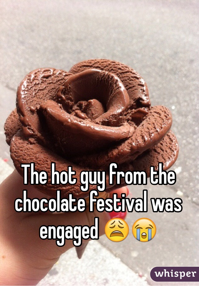 The hot guy from the chocolate festival was engaged 😩😭