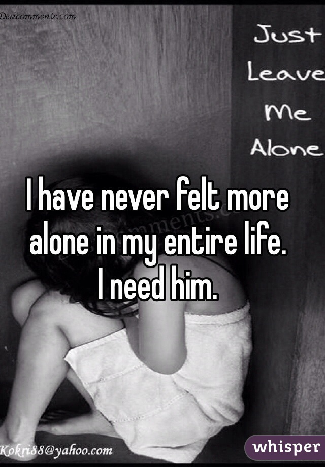 I have never felt more alone in my entire life.  I need him.
