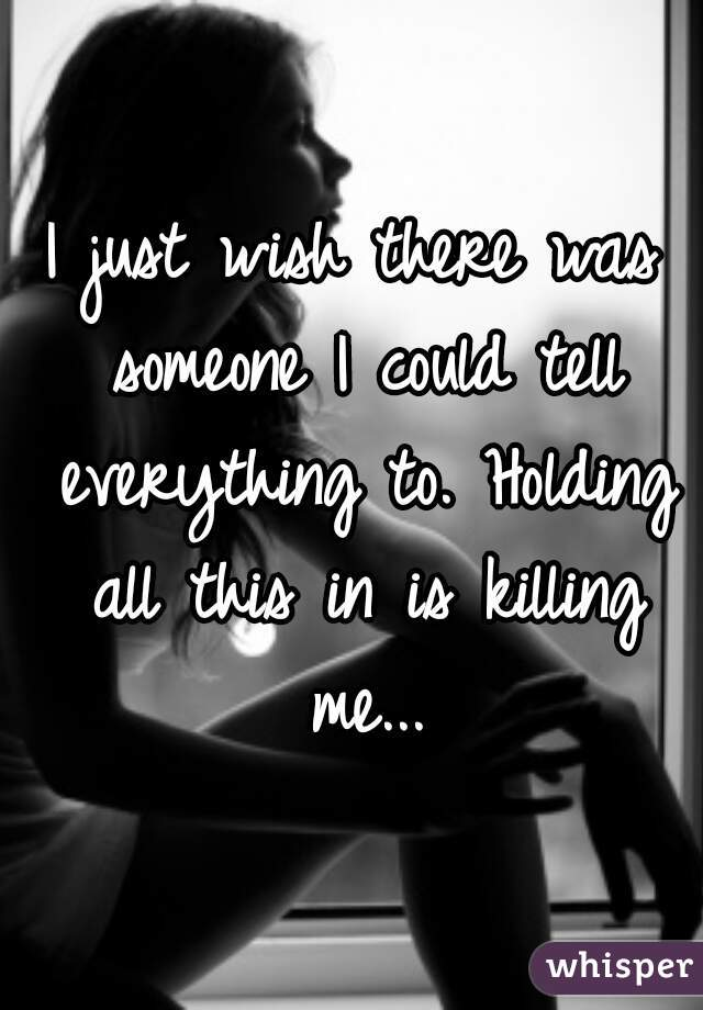 I just wish there was someone I could tell everything to. Holding all this in is killing me...