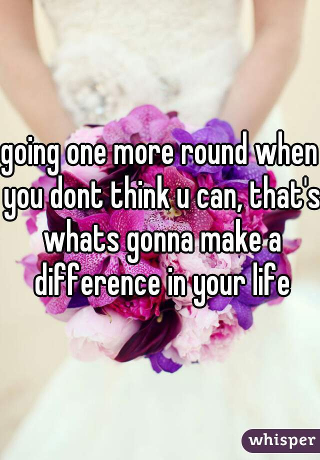 going one more round when you dont think u can, that's whats gonna make a difference in your life