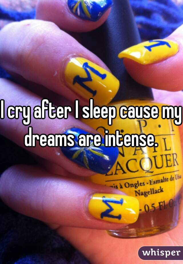I cry after I sleep cause my dreams are intense.