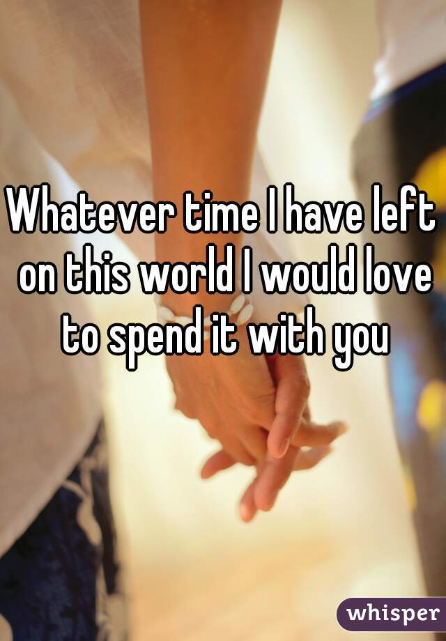 Whatever time I have left on this world I would love to spend it with you