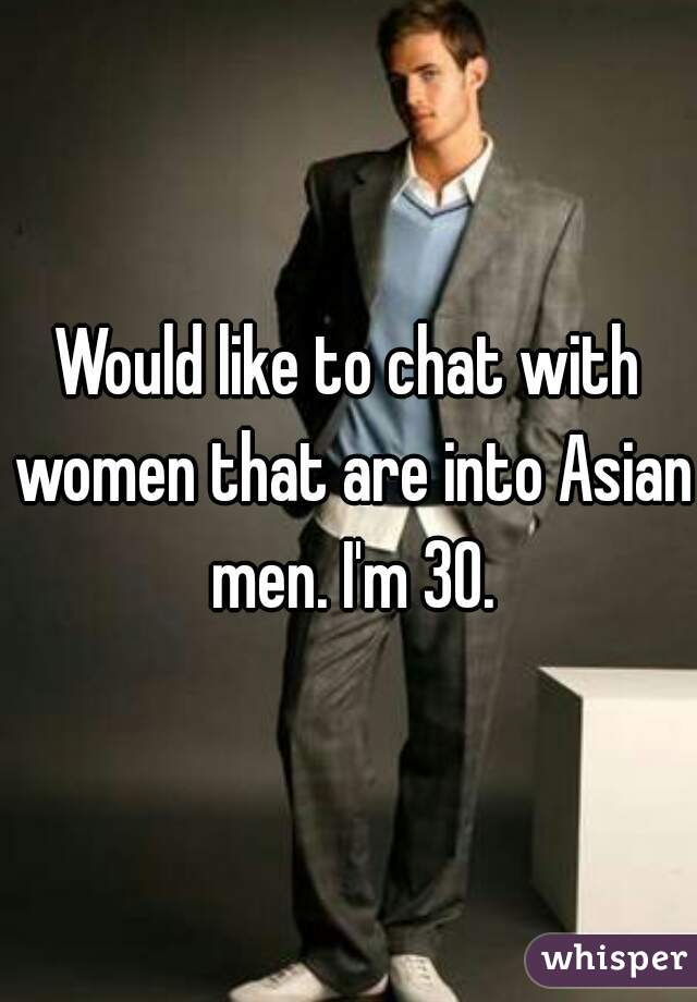 Would like to chat with women that are into Asian men. I'm 30.