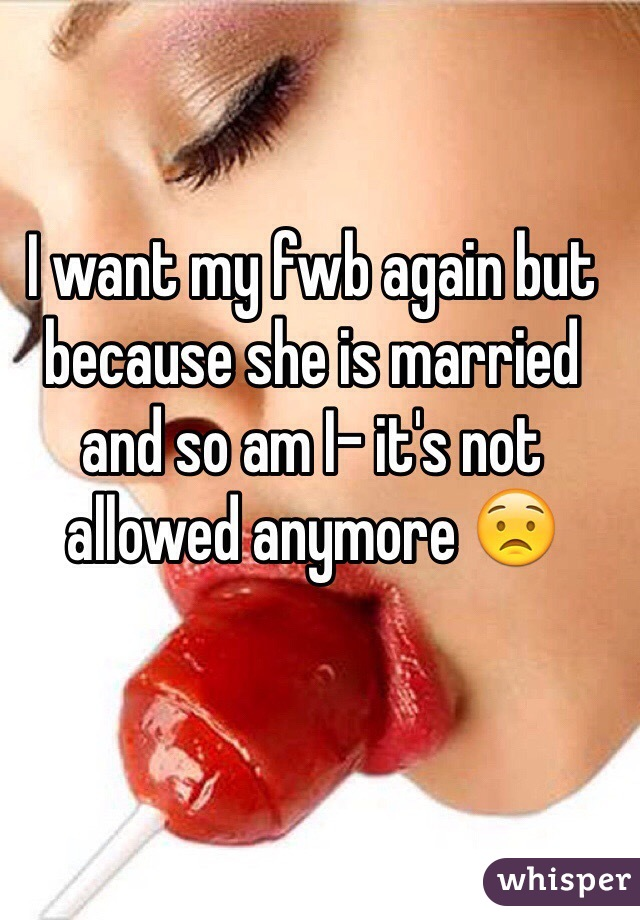 I want my fwb again but because she is married and so am I- it's not allowed anymore 😟
