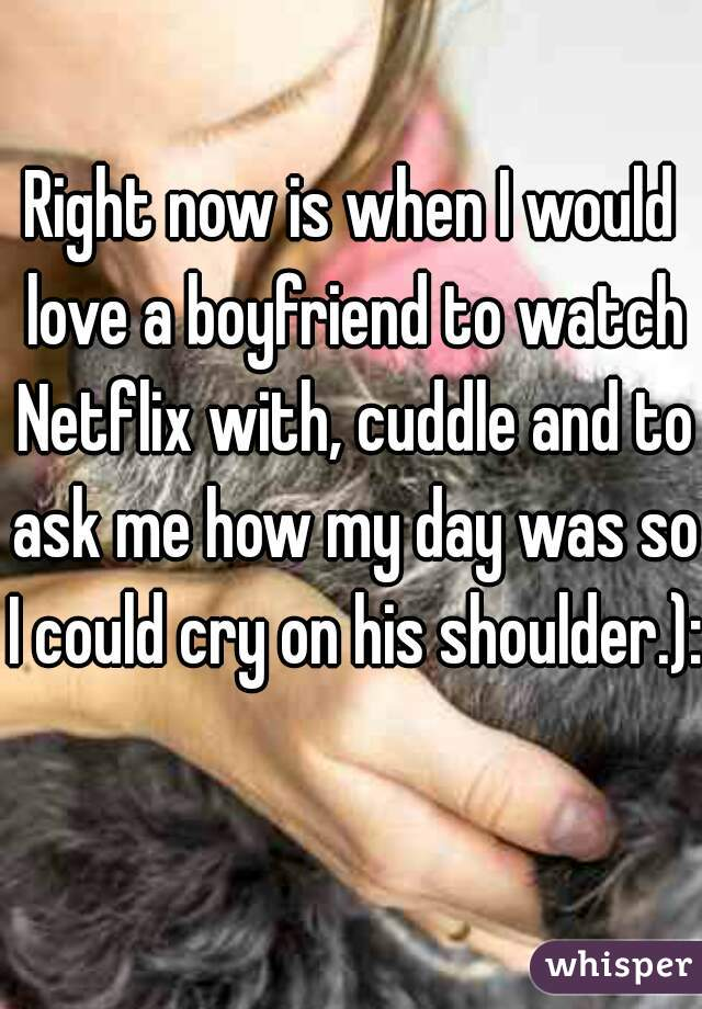 Right now is when I would love a boyfriend to watch Netflix with, cuddle and to ask me how my day was so I could cry on his shoulder.):