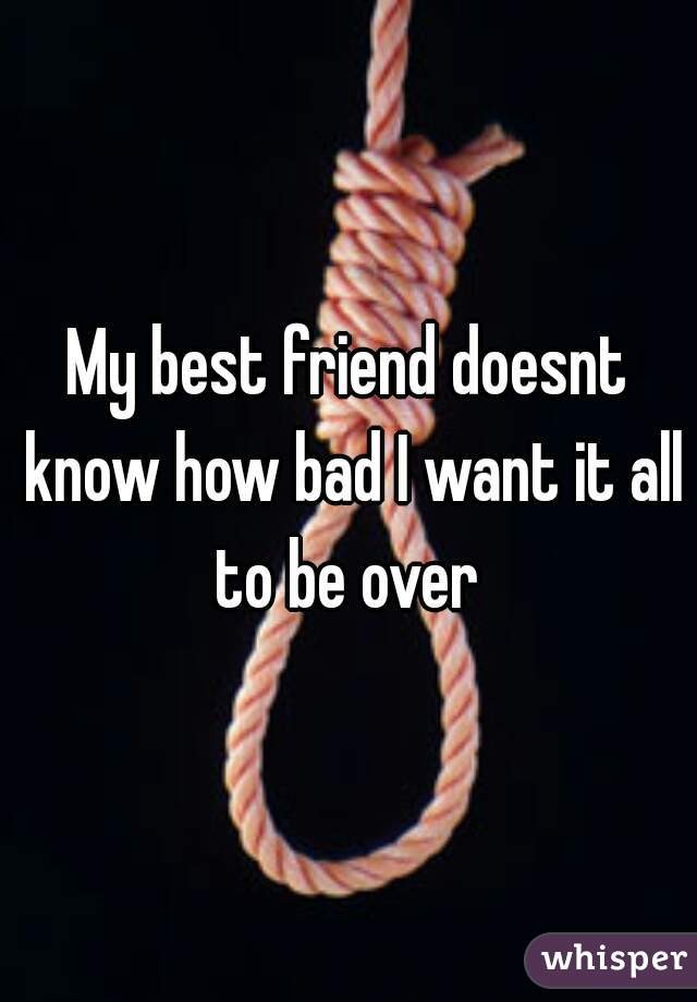 My best friend doesnt know how bad I want it all to be over