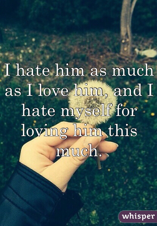 I hate him as much as I love him, and I hate myself for loving him this much.