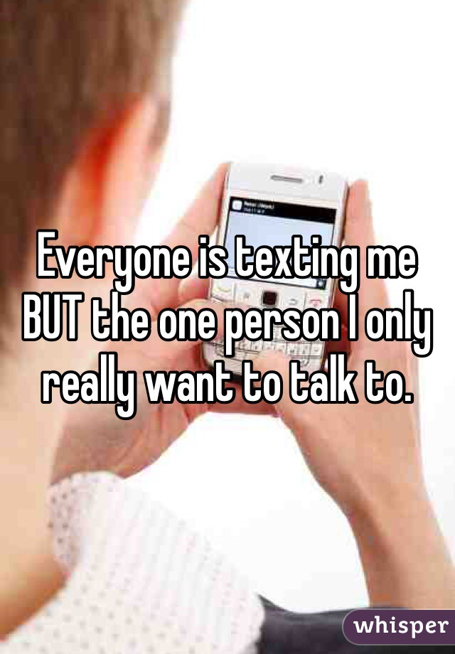 Everyone is texting me BUT the one person I only really want to talk to.