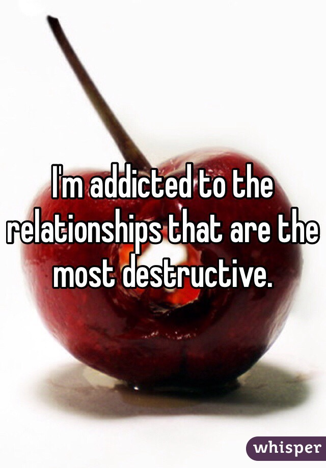 I'm addicted to the relationships that are the most destructive.
