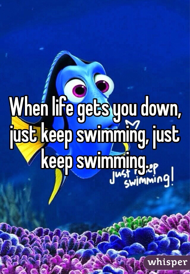 When life gets you down, just keep swimming, just keep swimming.