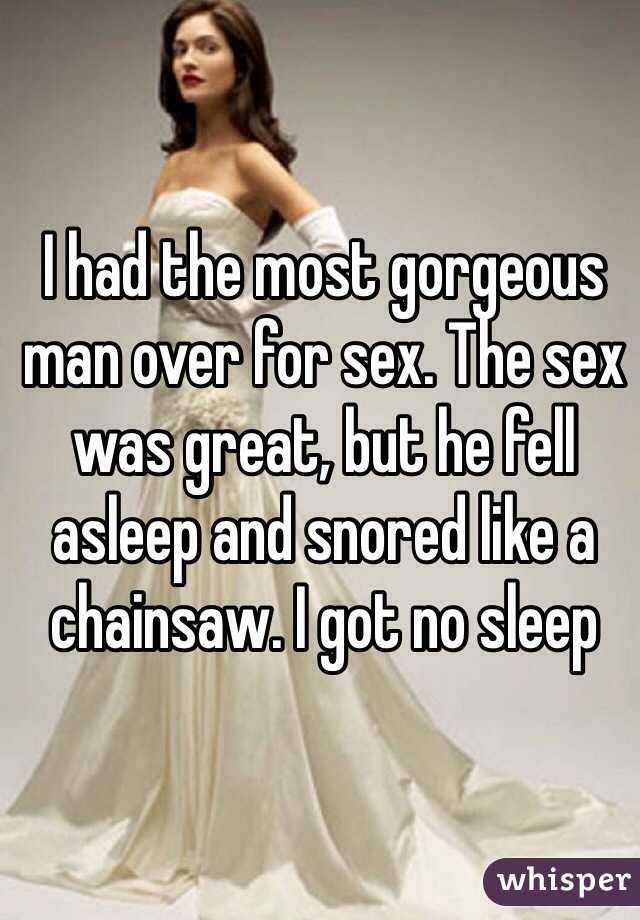 I had the most gorgeous man over for sex. The sex was great, but he fell asleep and snored like a chainsaw. I got no sleep