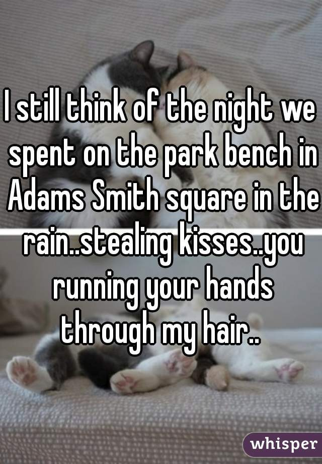 I still think of the night we spent on the park bench in Adams Smith square in the rain..stealing kisses..you running your hands through my hair..