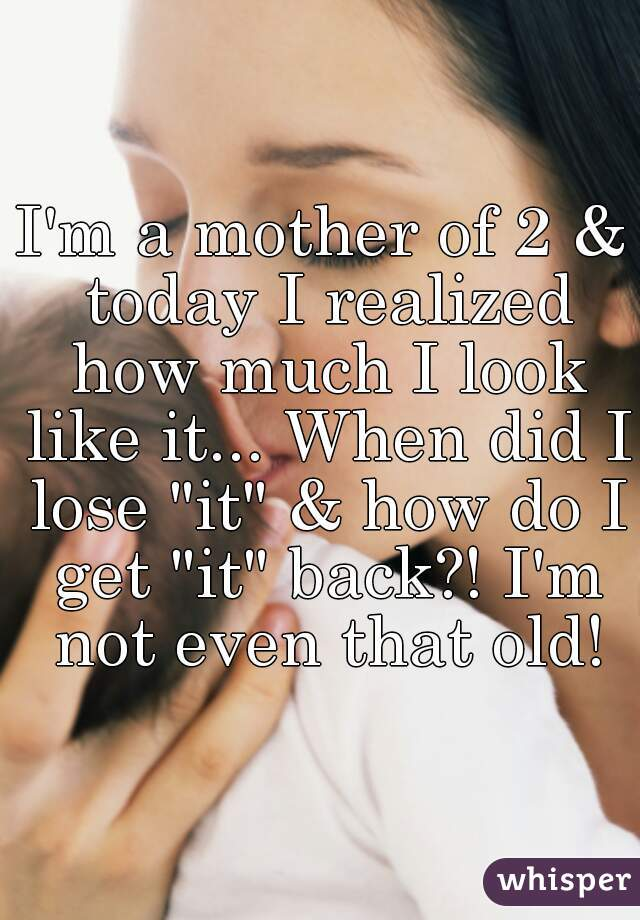 """I'm a mother of 2 & today I realized how much I look like it... When did I lose """"it"""" & how do I get """"it"""" back?! I'm not even that old!"""