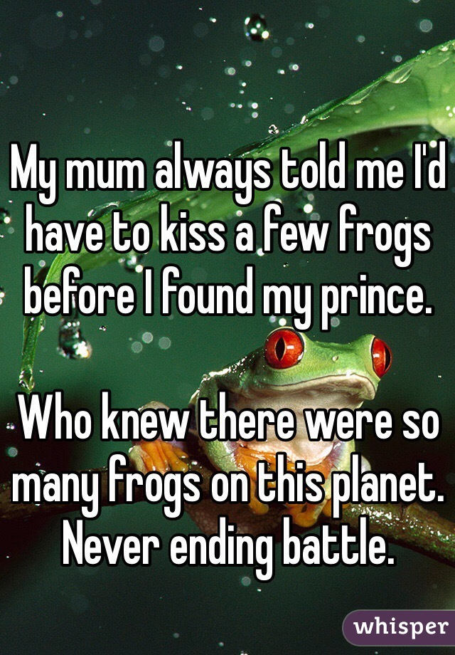 My mum always told me I'd have to kiss a few frogs before I found my prince.   Who knew there were so many frogs on this planet.  Never ending battle.