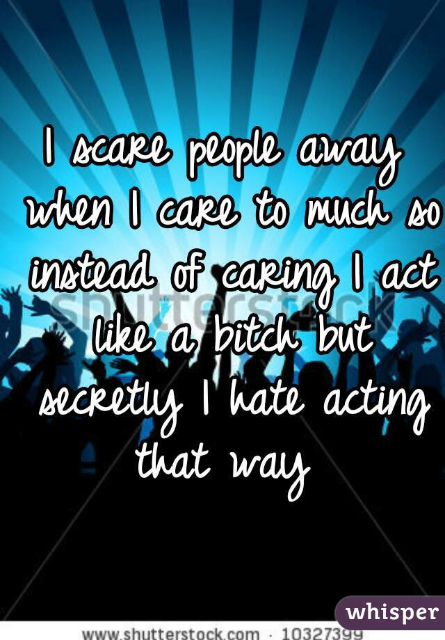 I scare people away when I care to much so instead of caring I act like a bitch but secretly I hate acting that way