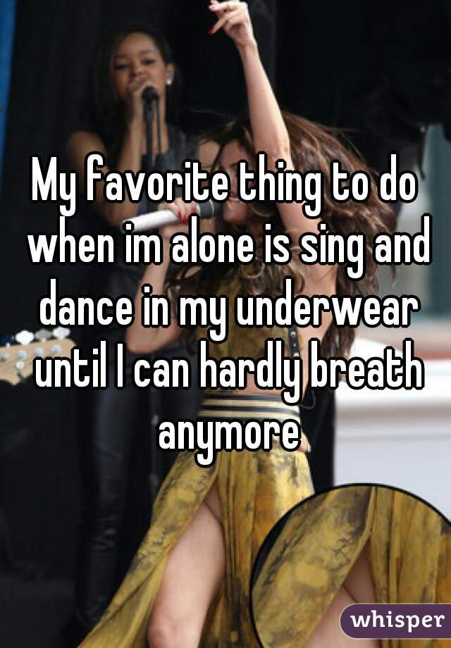 My favorite thing to do when im alone is sing and dance in my underwear until I can hardly breath anymore