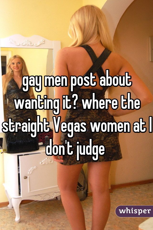 gay men post about wanting it? where the straight Vegas women at I don't judge