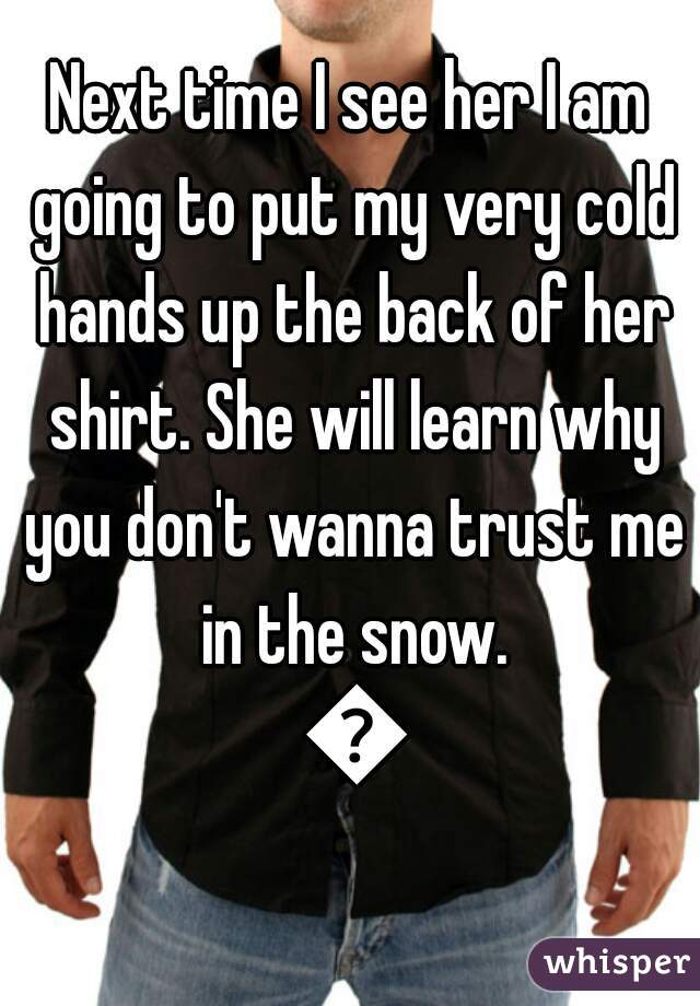Next time I see her I am going to put my very cold hands up the back of her shirt. She will learn why you don't wanna trust me in the snow. 😂