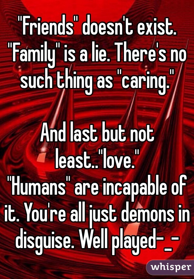 """Friends"" doesn't exist. ""Family"" is a lie. There's no such thing as ""caring.""   And last but not least..""love."" ""Humans"" are incapable of it. You're all just demons in disguise. Well played-_-"