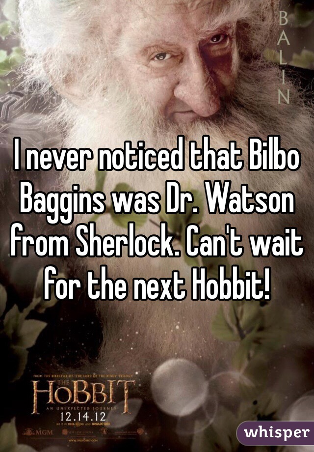 I never noticed that Bilbo Baggins was Dr. Watson from Sherlock. Can't wait for the next Hobbit!